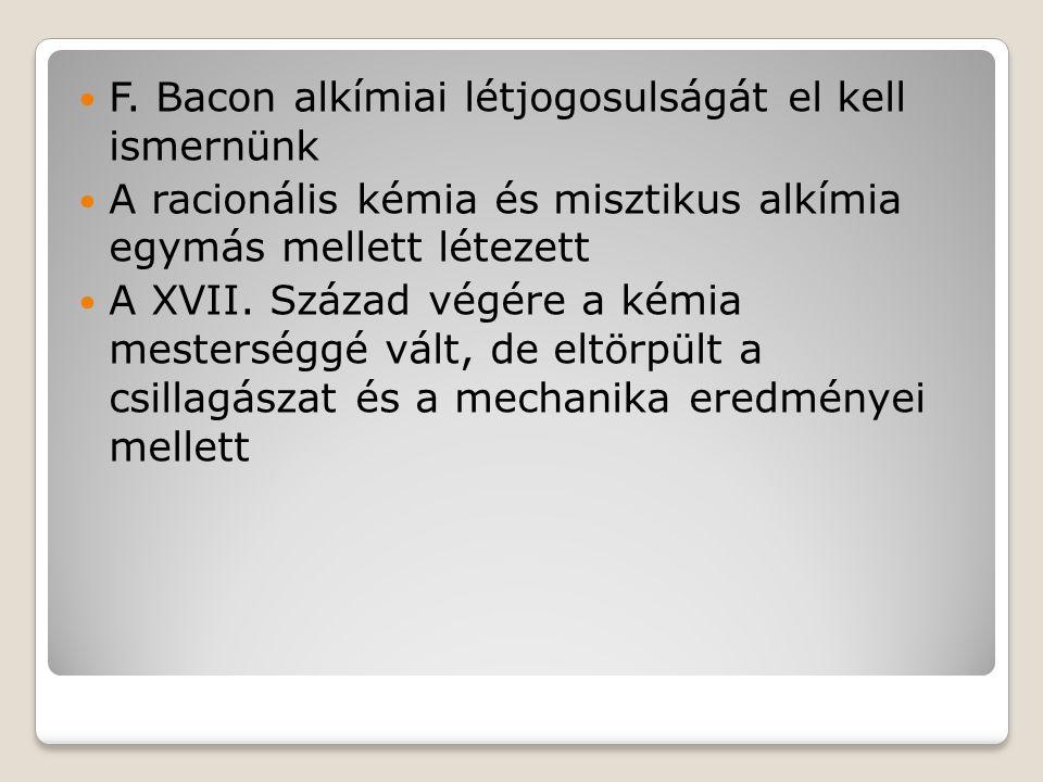 F. Bacon alkímiai létjogosulságát el kell ismernünk A racionális kémia és misztikus alkímia egymás mellett létezett A XVII. Század végére a kémia mest