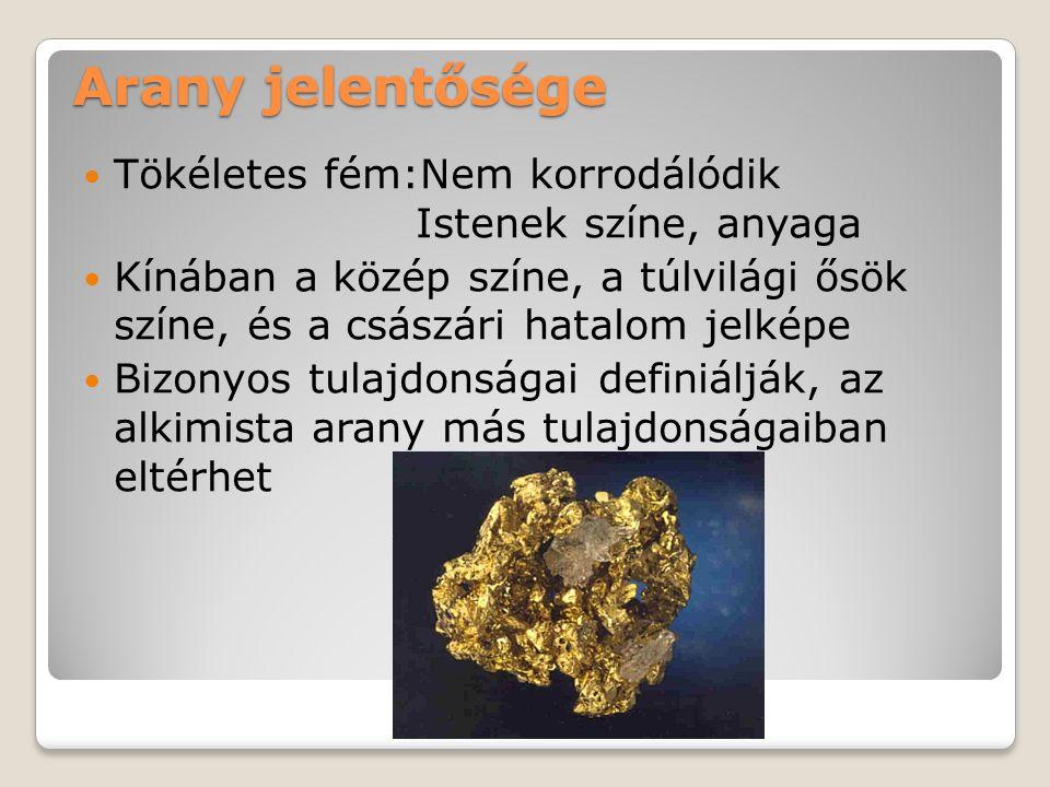 Arany jelentősége Tökéletes fém:Nem korrodálódik Istenek színe, anyaga Kínában a közép színe, a túlvilági ősök színe, és a császári hatalom jelképe Bizonyos tulajdonságai definiálják, az alkimista arany más tulajdonságaiban eltérhet