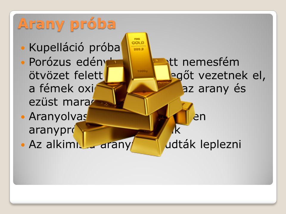 Arany próba Kupelláció próba Porózus edénybe helyezett nemesfém ötvözet felett hevített levegőt vezetnek el, a fémek oxidálódnak, csak az arany és ezüst marad Aranyolvasztásnál kis méretben aranypróbaként is működik Az alkimista aranyat le tudták leplezni