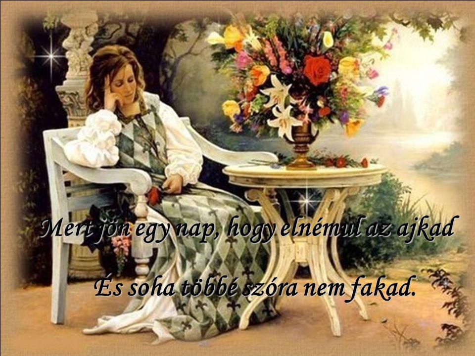 Hajolj hát hozzá, amíg beszélsz, Harmatként hulljon szerető szavad, Mert jön egy nap, hogy elnémul az ajkad És soha többé szóra nem fakad.