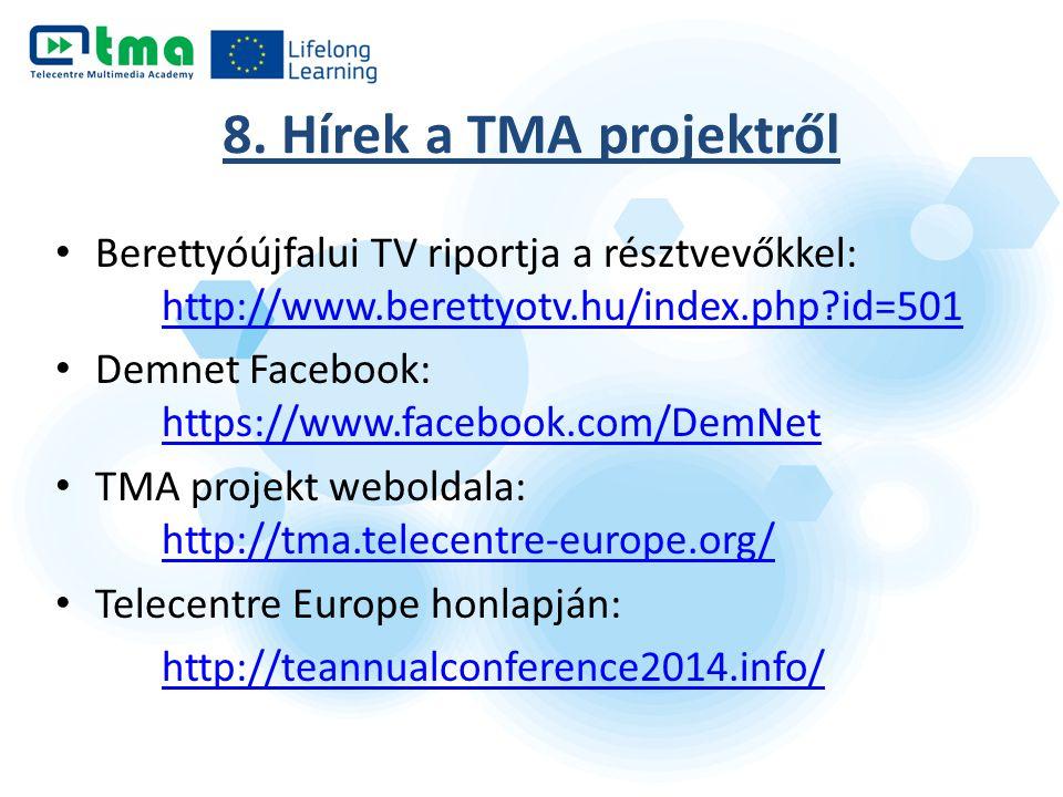 Berettyóújfalui TV riportja a résztvevőkkel: http://www.berettyotv.hu/index.php id=501 http://www.berettyotv.hu/index.php id=501 Demnet Facebook: https://www.facebook.com/DemNet https://www.facebook.com/DemNet TMA projekt weboldala: http://tma.telecentre-europe.org/ http://tma.telecentre-europe.org/ Telecentre Europe honlapján: http://teannualconference2014.info/ 8.