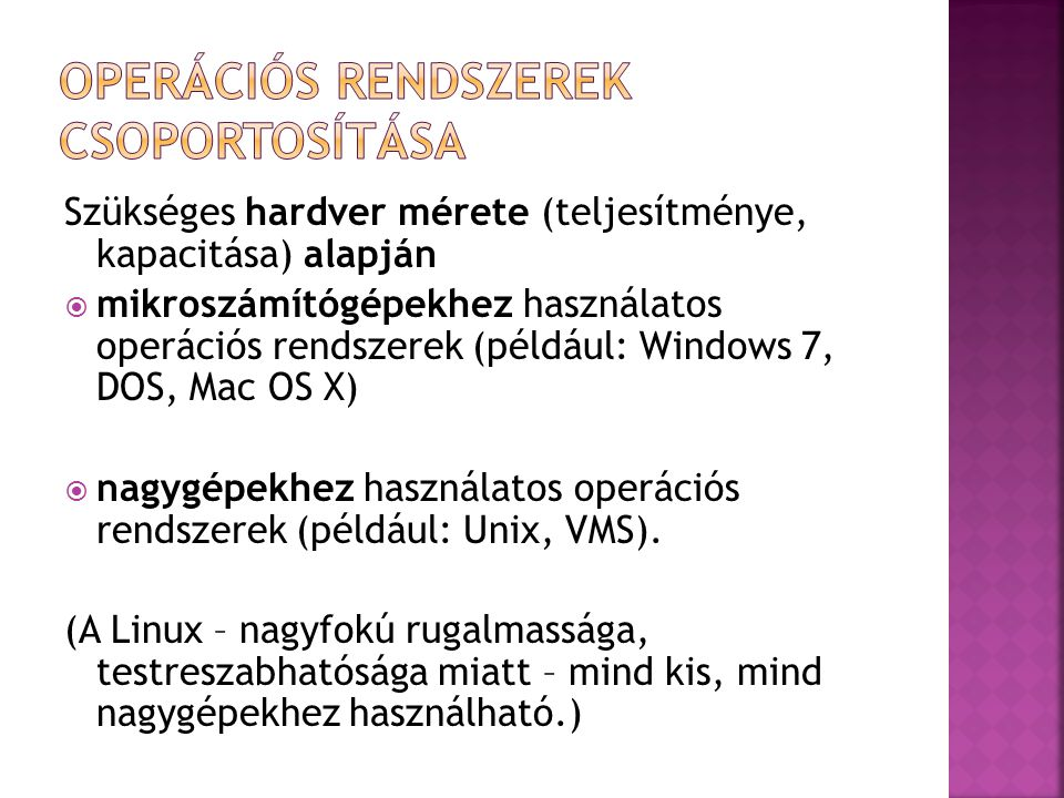 Felhasználók száma szerint  egyfelhasználós (single-user) rendszerek, ahol a számítógépen egyszerre csak egy felhasználó dolgozhat (például: Mac OS X, Windows 7, Android)  többfelhasználós (multi-user) rendszerek, ahol a számítógépen egyszerre több felhasználó dolgozhat (például: UNIX, Windows Server 2008, Linux).