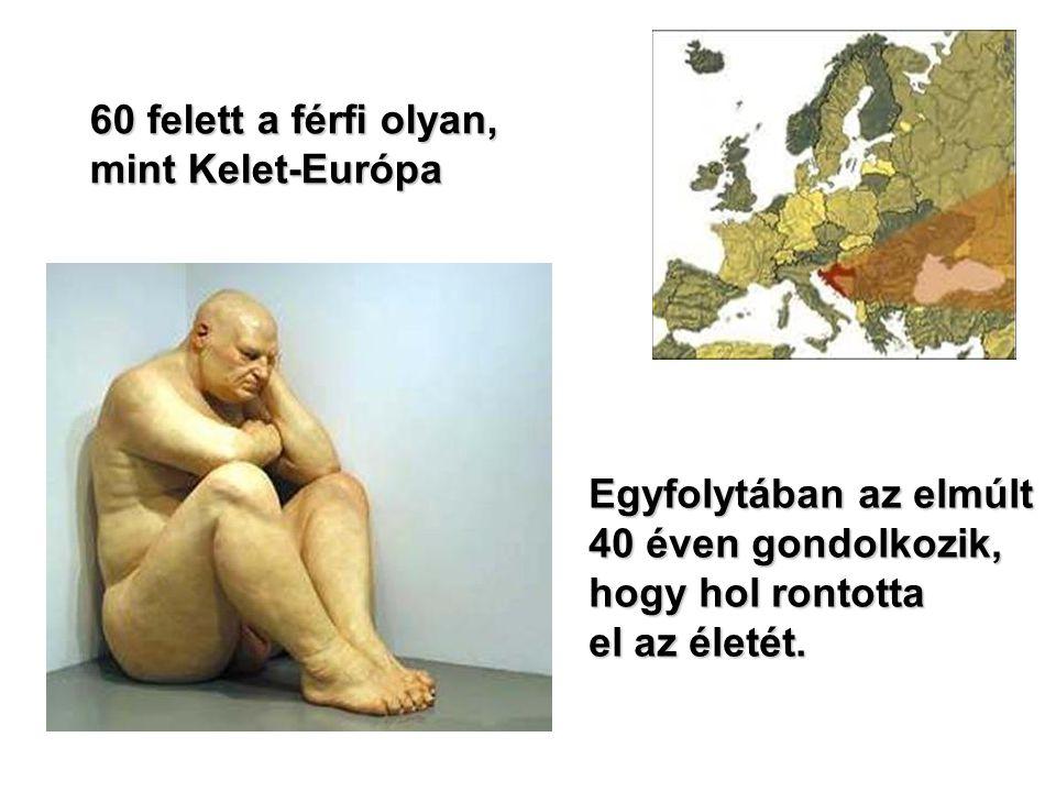 60 felett a férfi olyan, mint Kelet-Európa Egyfolytában az elmúlt 40 éven gondolkozik, hogy hol rontotta el az életét.