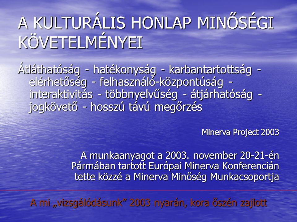 A KULTURÁLIS HONLAP MINŐSÉGI KÖVETELMÉNYEI Átláthatóság - hatékonyság - karbantartottság - elérhetőség - felhasználó-központúság - interaktivitás - többnyelvűség - átjárhatóság - jogkövető - hosszú távú megőrzés Minerva Project 2003 A munkaanyagot a 2003.