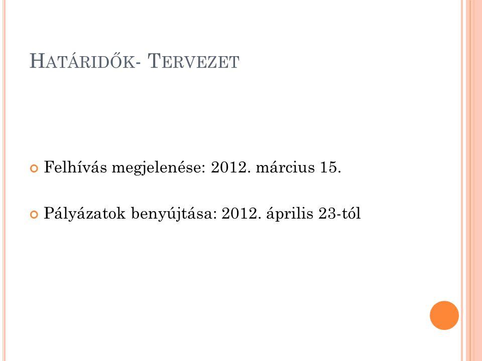 H ATÁRIDŐK - T ERVEZET Felhívás megjelenése: 2012. március 15. Pályázatok benyújtása: 2012. április 23-tól