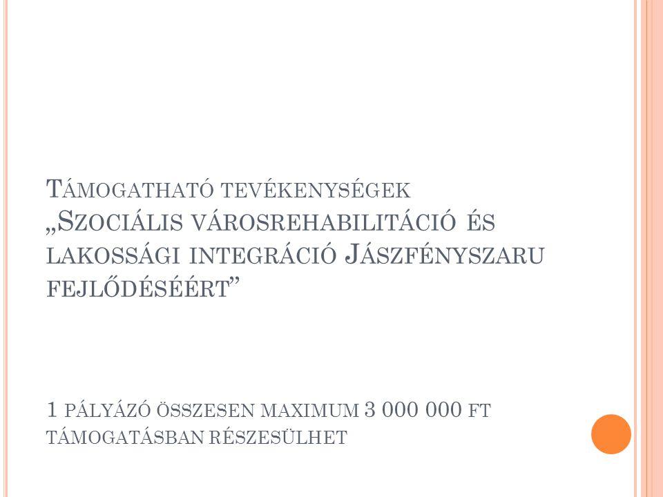 """T ÁMOGATHATÓ TEVÉKENYSÉGEK """"S ZOCIÁLIS VÁROSREHABILITÁCIÓ ÉS LAKOSSÁGI INTEGRÁCIÓ J ÁSZFÉNYSZARU FEJLŐDÉSÉÉRT 1 PÁLYÁZÓ ÖSSZESEN MAXIMUM 3 000 000 FT TÁMOGATÁSBAN RÉSZESÜLHET"""