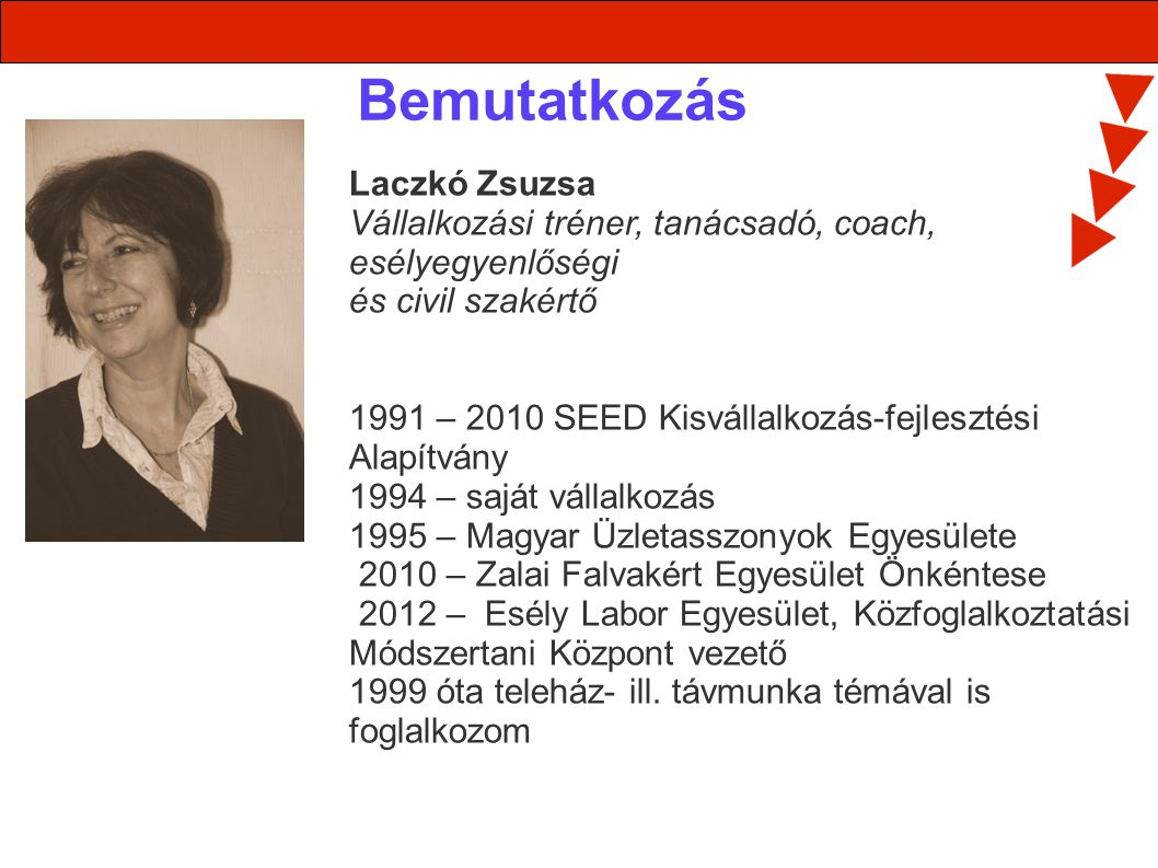 Bemutatkozás Laczkó Zsuzsa Vállalkozási tréner, tanácsadó, coach, esélyegyenlőségi és civil szakértő 1991 – 2010 SEED Kisvállalkozás-fejlesztési Alapítvány 1994 – saját vállalkozás 1995 – Magyar Üzletasszonyok Egyesülete 2010 – Zalai Falvakért Egyesület Önkéntese 2012 – Esély Labor Egyesület, Közfoglalkoztatási Módszertani Központ vezető 1999 óta teleház- ill.