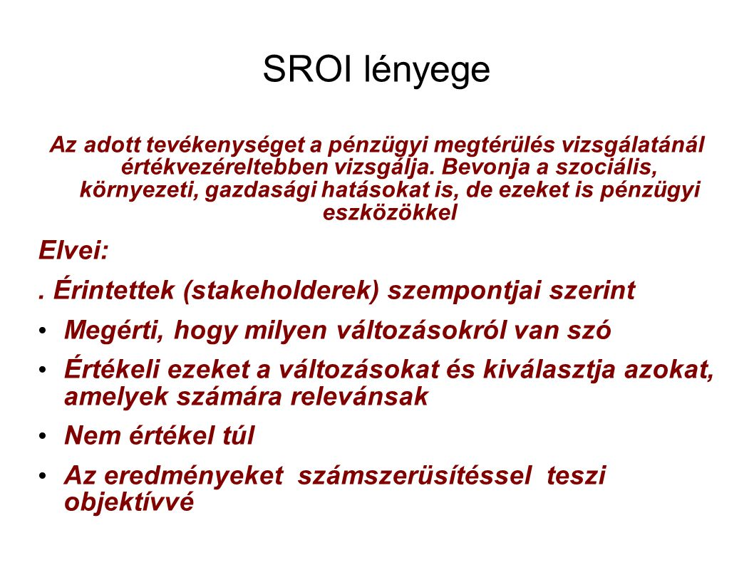 SROI lényege Az adott tevékenységet a pénzügyi megtérülés vizsgálatánál értékvezéreltebben vizsgálja. Bevonja a szociális, környezeti, gazdasági hatás