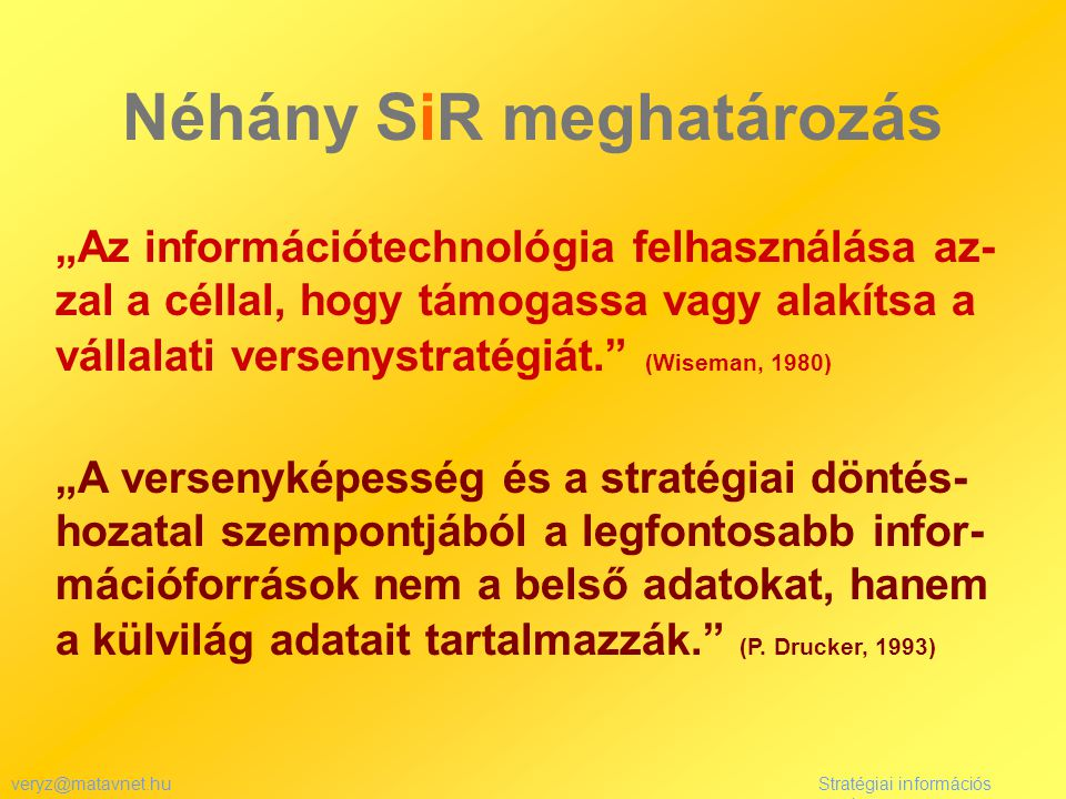 """veryz@matavnet.huStratégiai információs rendszer Néhány SiR meghatározás """"Az információtechnológia felhasználása az- zal a céllal, hogy támogassa vagy alakítsa a vállalati versenystratégiát. (Wiseman, 1980) """"A versenyképesség és a stratégiai döntés- hozatal szempontjából a legfontosabb infor- mációforrások nem a belső adatokat, hanem a külvilág adatait tartalmazzák. (P."""