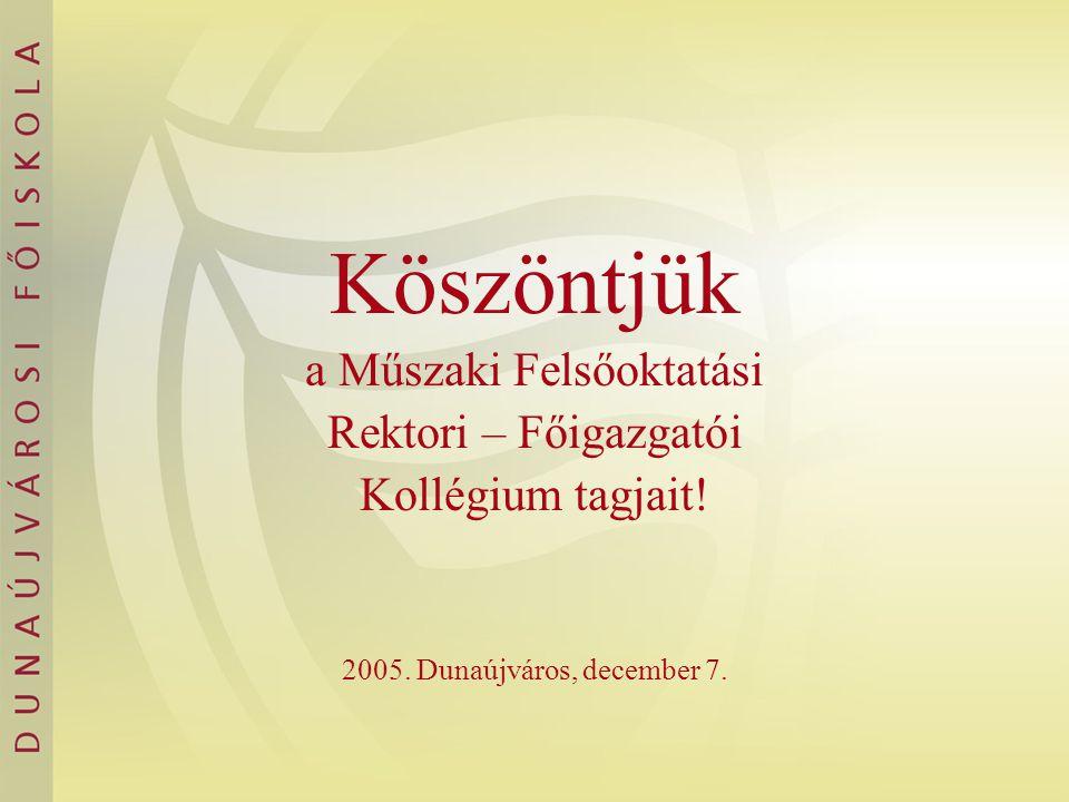 Köszöntjük a Műszaki Felsőoktatási Rektori – Főigazgatói Kollégium tagjait! 2005. Dunaújváros, december 7.