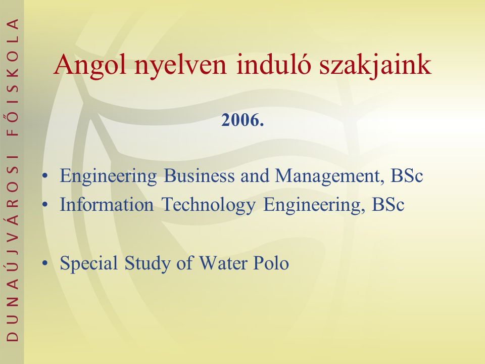 Angol nyelven induló szakjaink 2006. Engineering Business and Management, BSc Information Technology Engineering, BSc Special Study of Water Polo