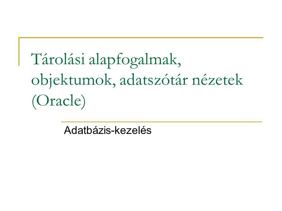 Tárolási alapfogalmak, objektumok, adatszótár nézetek (Oracle) Adatbázis-kezelés