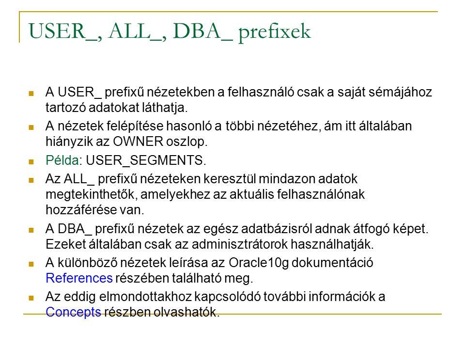 USER_, ALL_, DBA_ prefixek A USER_ prefixű nézetekben a felhasználó csak a saját sémájához tartozó adatokat láthatja.