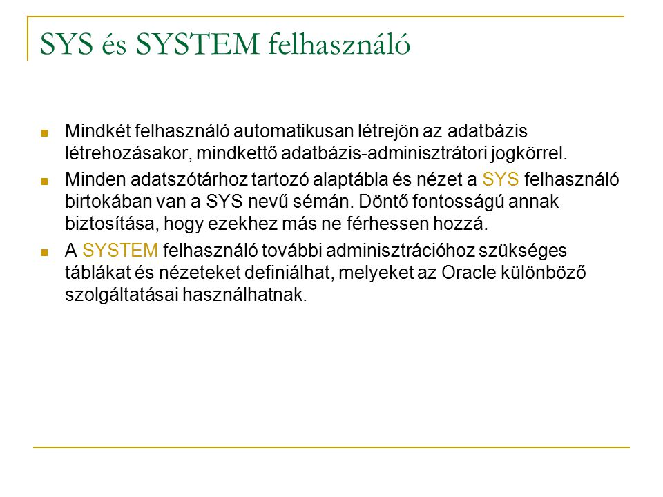 SYS és SYSTEM felhasználó Mindkét felhasználó automatikusan létrejön az adatbázis létrehozásakor, mindkettő adatbázis-adminisztrátori jogkörrel.