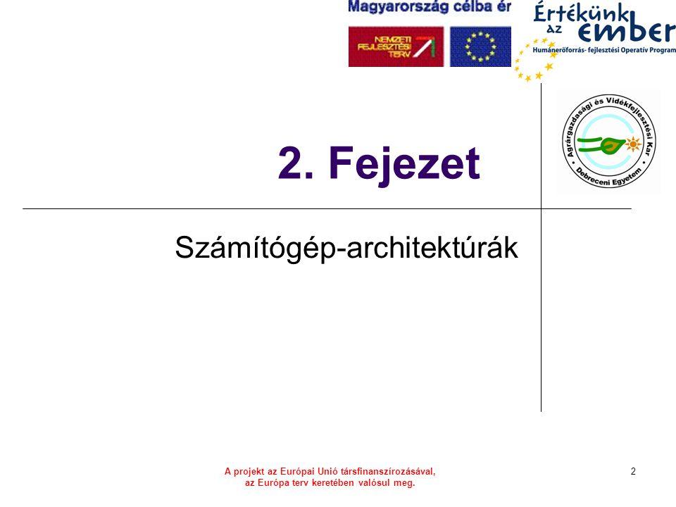 A projekt az Európai Unió társfinanszírozásával, az Európa terv keretében valósul meg. 2 2. Fejezet Számítógép-architektúrák