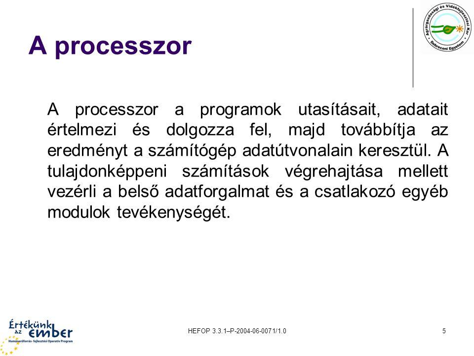 HEFOP 3.3.1–P-2004-06-0071/1.05 A processzor A processzor a programok utasításait, adatait értelmezi és dolgozza fel, majd továbbítja az eredményt a s