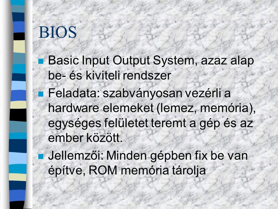 BIOS n Basic Input Output System, azaz alap be- és kiviteli rendszer n Feladata: szabványosan vezérli a hardware elemeket (lemez, memória), egységes felületet teremt a gép és az ember között.