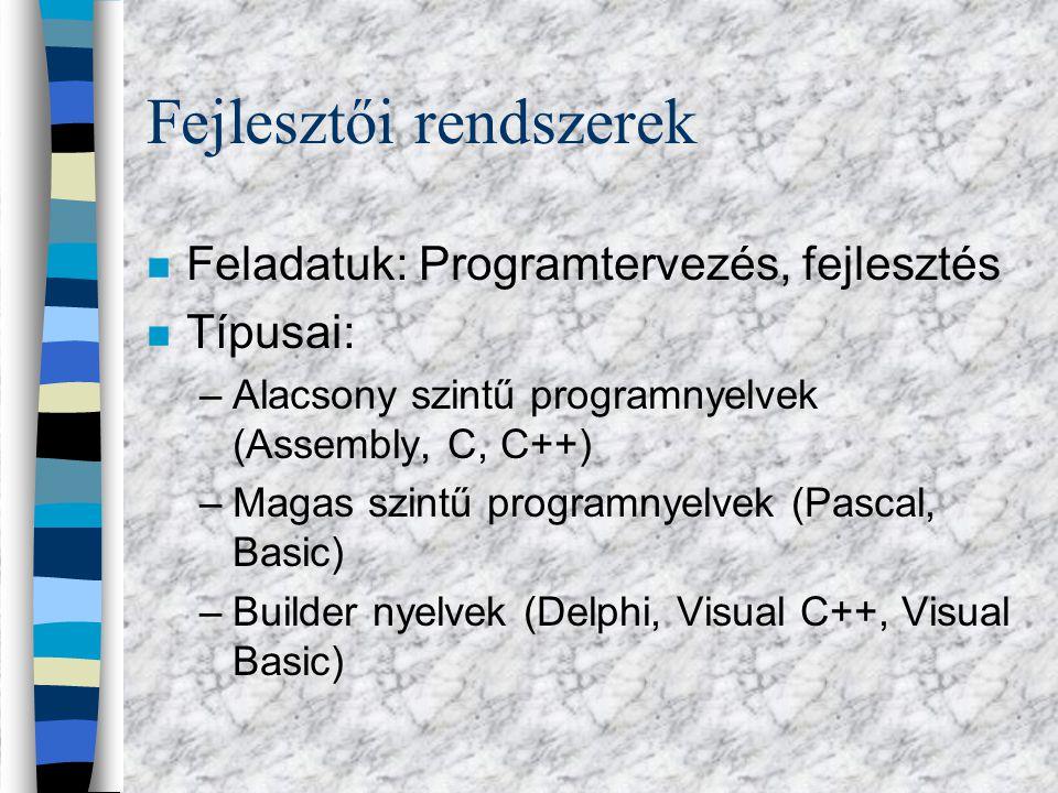 Fejlesztői rendszerek n Feladatuk: Programtervezés, fejlesztés n Típusai: –Alacsony szintű programnyelvek (Assembly, C, C++) –Magas szintű programnyelvek (Pascal, Basic) –Builder nyelvek (Delphi, Visual C++, Visual Basic)