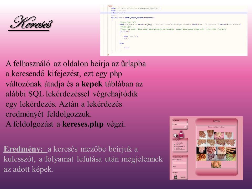 Keresés A felhasználó az oldalon beírja az űrlapba a keresendő kifejezést, ezt egy php változónak átadja és a kepek táblában az alábbi SQL lekérdezéssel végrehajtódik egy lekérdezés.