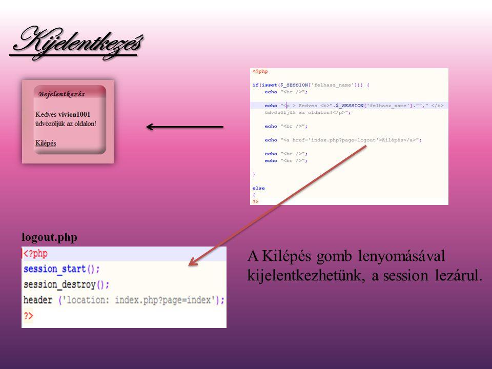 Kijelentkezés logout.php A Kilépés gomb lenyomásával kijelentkezhetünk, a session lezárul.