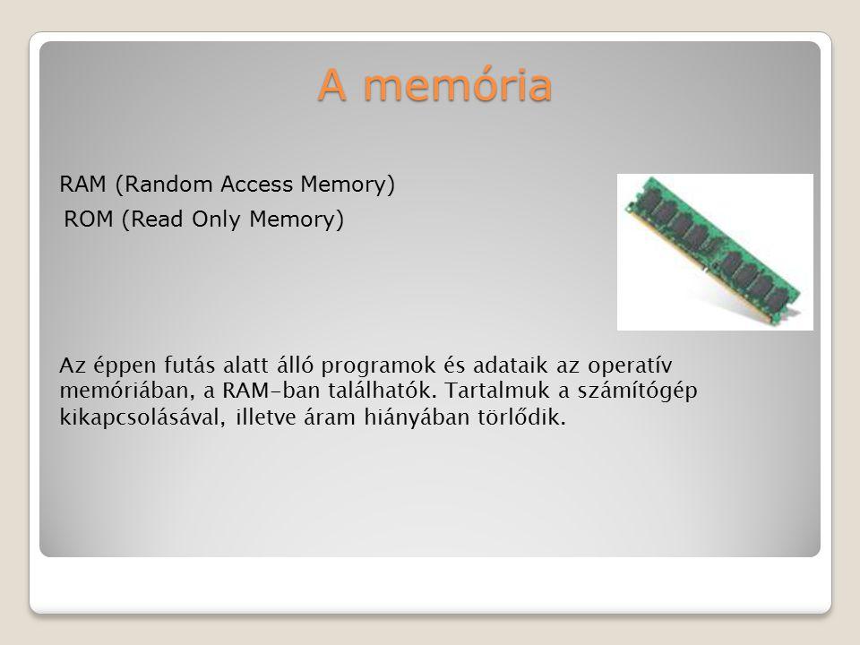 A memória RAM (Random Access Memory) ROM (Read Only Memory) Az éppen futás alatt álló programok és adataik az operatív memóriában, a RAM-ban található