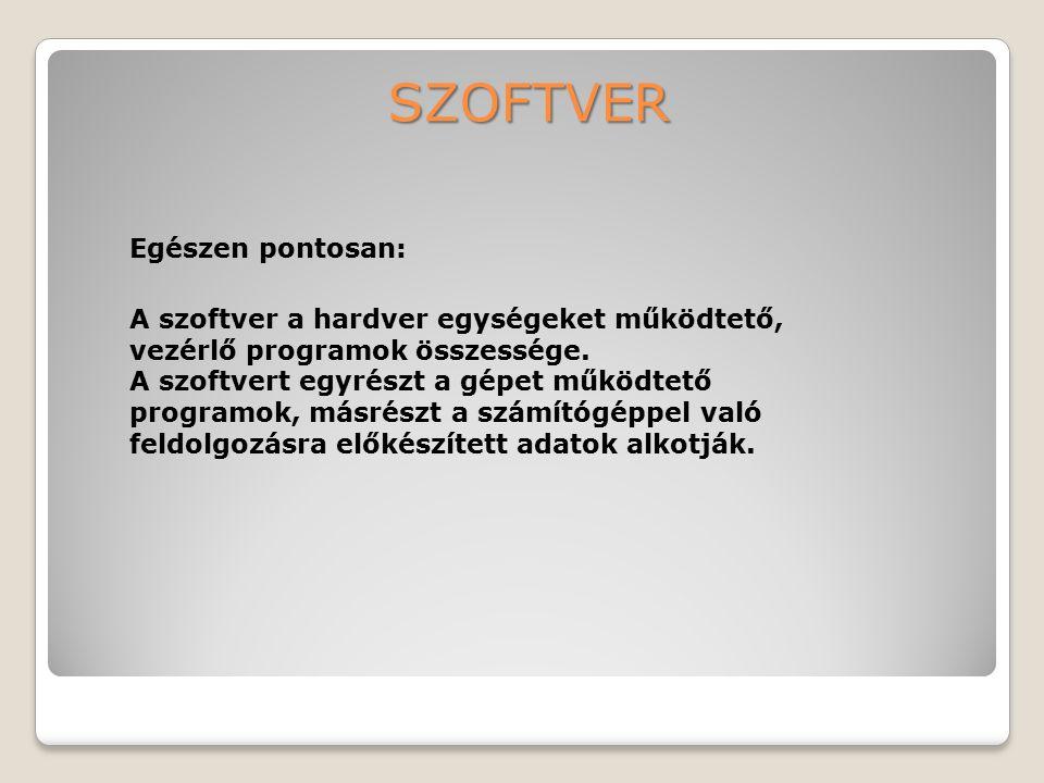 SZOFTVER A szoftver a hardver egységeket működtető, vezérlő programok összessége. A szoftvert egyrészt a gépet működtető programok, másrészt a számító