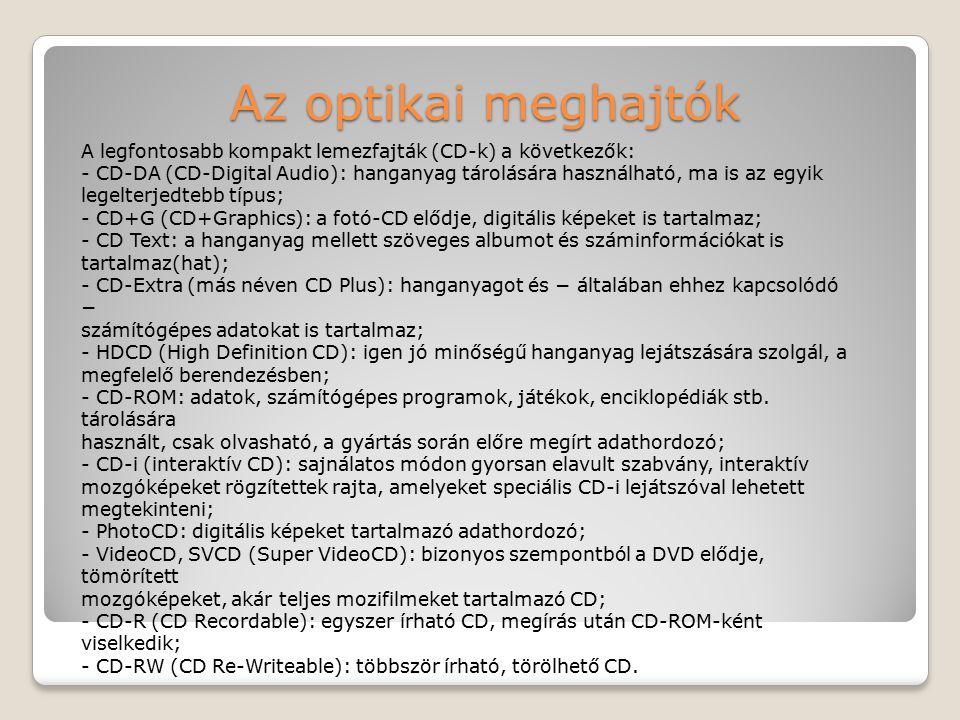 Az optikai meghajtók A legfontosabb kompakt lemezfajták (CD-k) a következők: - CD-DA (CD-Digital Audio): hanganyag tárolására használható, ma is az eg