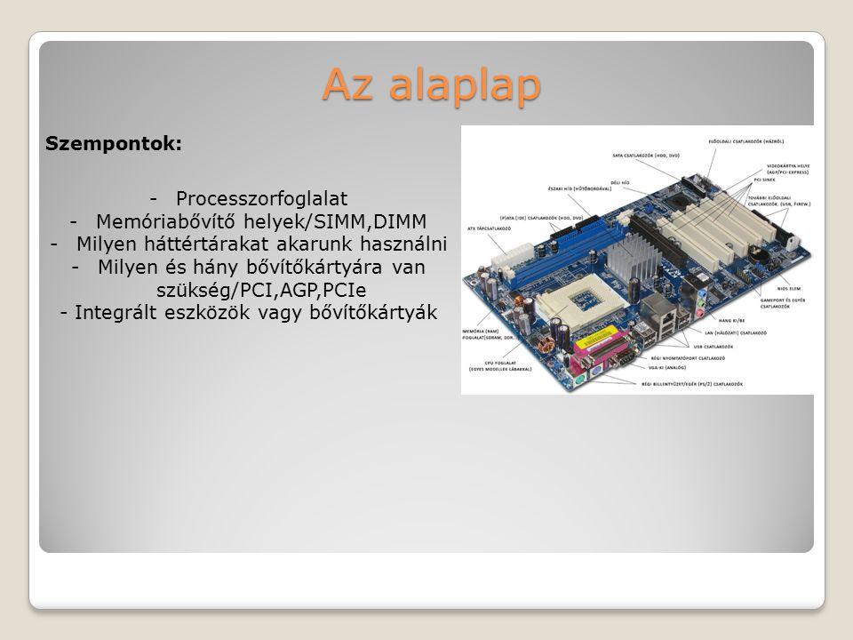 Az alaplap -Processzorfoglalat -Memóriabővítő helyek/SIMM,DIMM -Milyen háttértárakat akarunk használni -Milyen és hány bővítőkártyára van szükség/PCI,