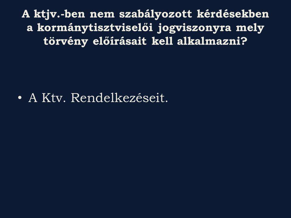 A ktjv.-ben nem szabályozott kérdésekben a kormánytisztviselői jogviszonyra mely törvény előírásait kell alkalmazni.