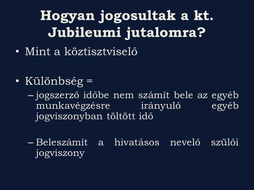Hogyan jogosultak a kt. Jubileumi jutalomra? Mint a köztisztviselő Különbség = – jogszerző időbe nem számít bele az egyéb munkavégzésre irányuló egyéb