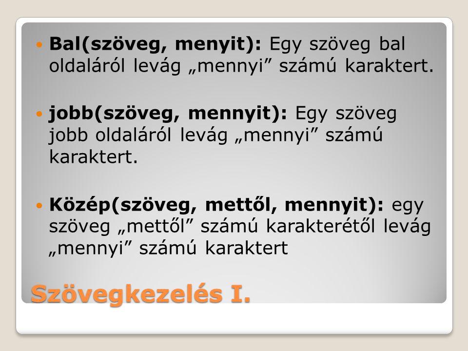 """Szövegkezelés I.Bal(szöveg, menyit): Egy szöveg bal oldaláról levág """"mennyi számú karaktert."""