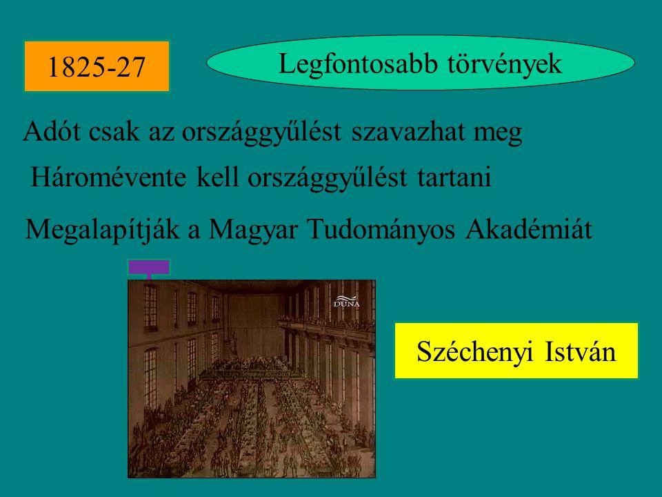 Legfontosabb törvények Adót csak az országgyűlést szavazhat meg Háromévente kell országgyűlést tartani Megalapítják a Magyar Tudományos Akadémiát 1825-27 Széchenyi István