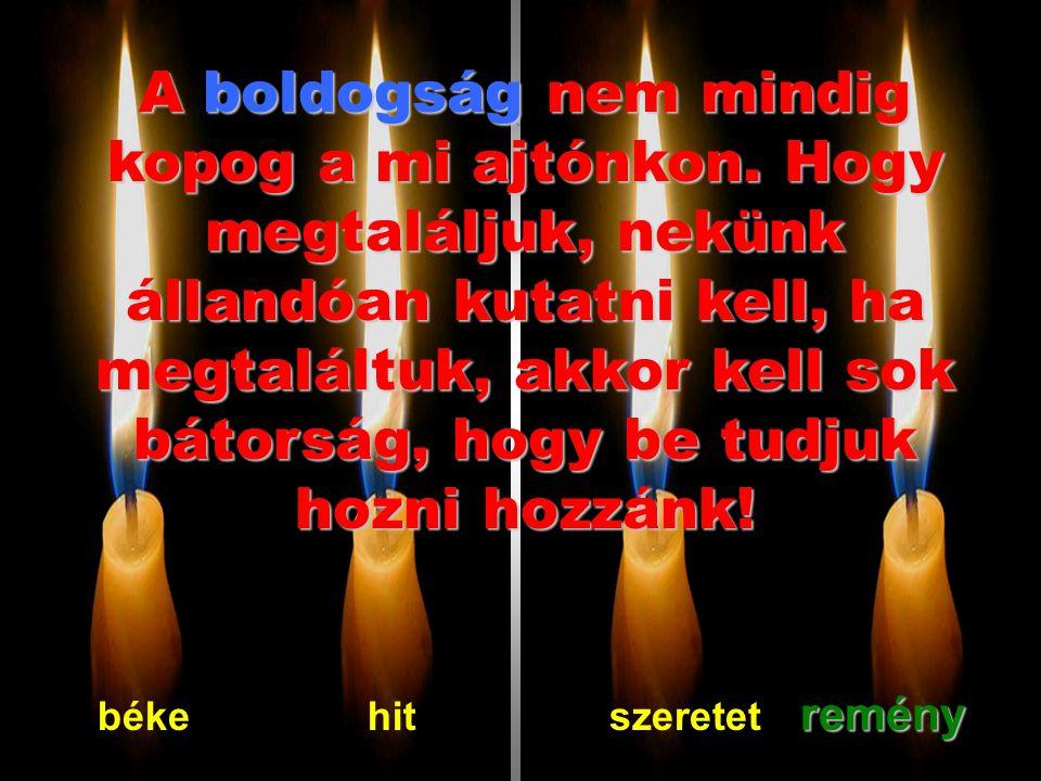 A Remény gyertyája sosem oltódjon el bennetek!!! Ö a fény az alagút végén. Mindenek elött, reménnyel kell kiköveznünk a boldogságnak az útját!!! békeh