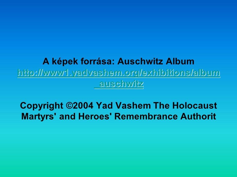 http://www1.yadvashem.org/exhibitions/album _auschwitz http://www1.yadvashem.org/exhibitions/album _auschwitz A képek forrása: Auschwitz Album http://