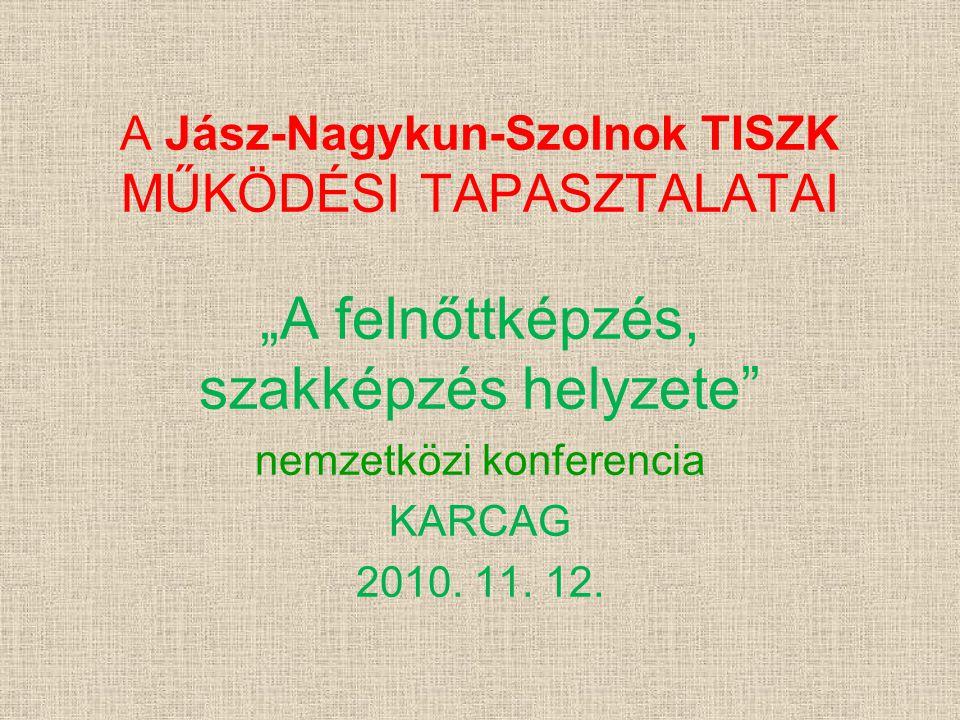"""A Jász-Nagykun-Szolnok TISZK MŰKÖDÉSI TAPASZTALATAI """"A felnőttképzés, szakképzés helyzete"""" nemzetközi konferencia KARCAG 2010. 11. 12."""