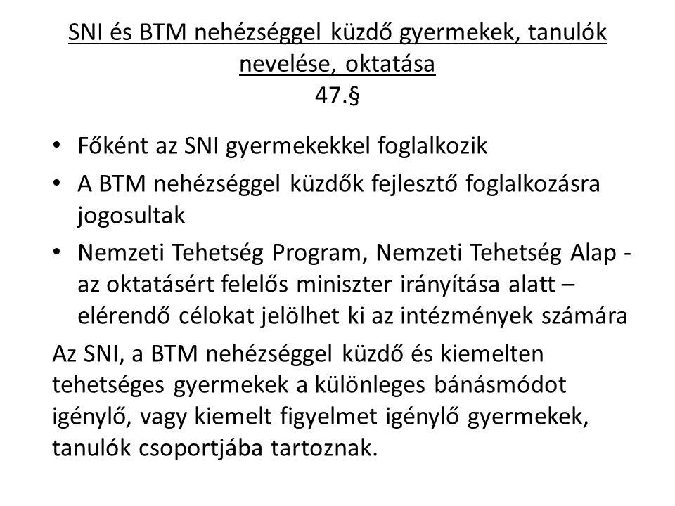SNI és BTM nehézséggel küzdő gyermekek, tanulók nevelése, oktatása 47.§ Főként az SNI gyermekekkel foglalkozik A BTM nehézséggel küzdők fejlesztő foglalkozásra jogosultak Nemzeti Tehetség Program, Nemzeti Tehetség Alap - az oktatásért felelős miniszter irányítása alatt – elérendő célokat jelölhet ki az intézmények számára Az SNI, a BTM nehézséggel küzdő és kiemelten tehetséges gyermekek a különleges bánásmódot igénylő, vagy kiemelt figyelmet igénylő gyermekek, tanulók csoportjába tartoznak.