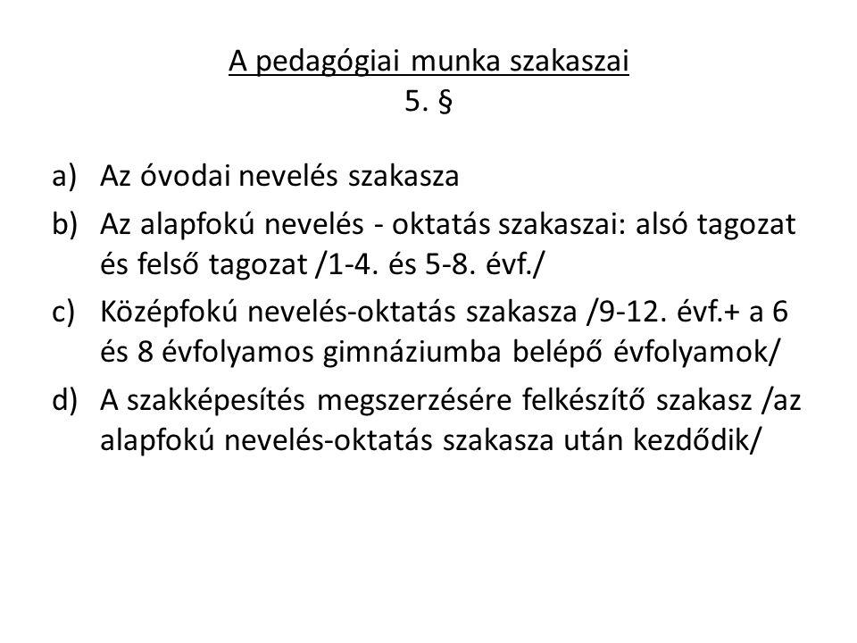 A pedagógiai munka szakaszai 5. § a)Az óvodai nevelés szakasza b)Az alapfokú nevelés - oktatás szakaszai: alsó tagozat és felső tagozat /1-4. és 5-8.