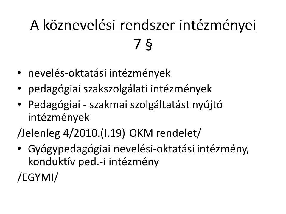 A köznevelési rendszer intézményei 7 § nevelés-oktatási intézmények pedagógiai szakszolgálati intézmények Pedagógiai - szakmai szolgáltatást nyújtó intézmények /Jelenleg 4/2010.(I.19) OKM rendelet/ Gyógypedagógiai nevelési-oktatási intézmény, konduktív ped.-i intézmény /EGYMI/