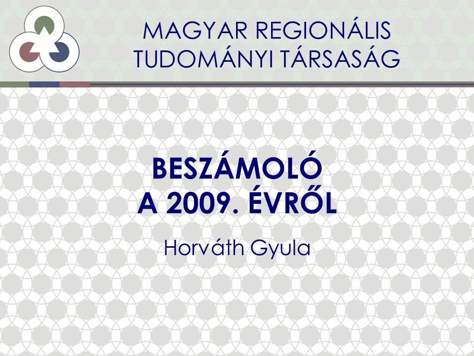 BESZÁMOLÓ A 2009. ÉVRŐL Horváth Gyula MAGYAR REGIONÁLIS TUDOMÁNYI TÁRSASÁG