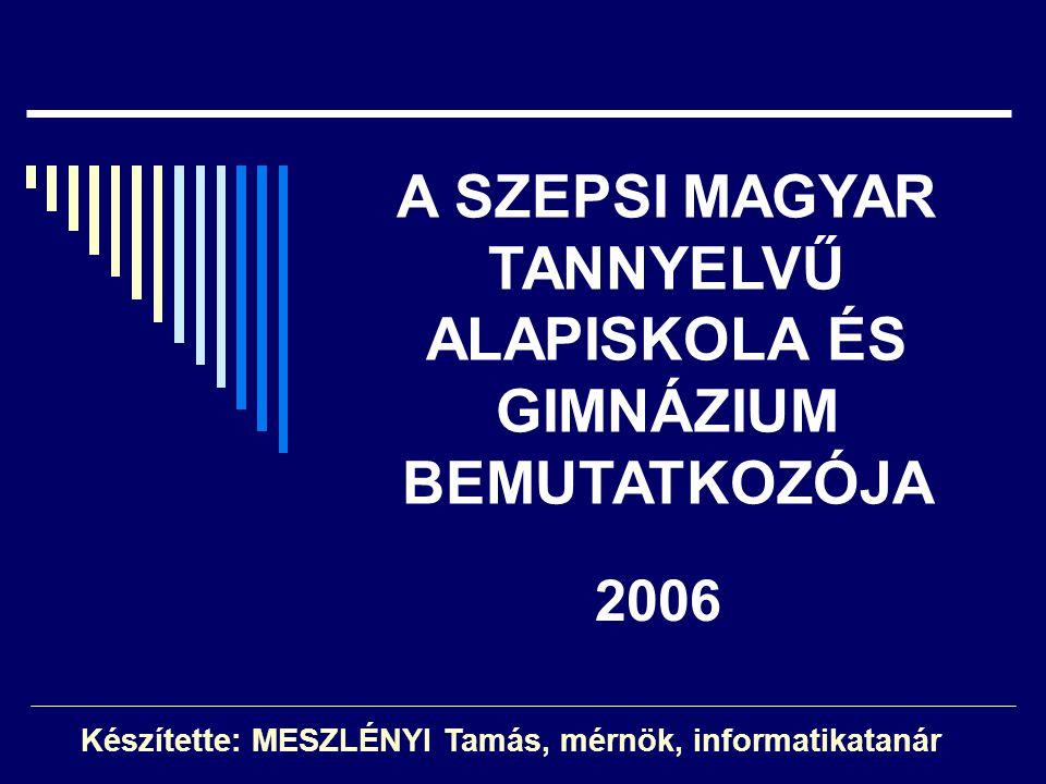 A SZEPSI MAGYAR TANNYELVŰ ALAPISKOLA ÉS GIMNÁZIUM BEMUTATKOZÓJA Készítette: MESZLÉNYI Tamás, mérnök, informatikatanár 2006