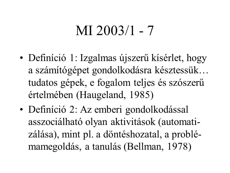 MI 2003/1 - 7 Definíció 1: Izgalmas újszerű kísérlet, hogy a számítógépet gondolkodásra késztessük… tudatos gépek, e fogalom teljes és szószerű értelmében (Haugeland, 1985) Definíció 2: Az emberi gondolkodással asszociálható olyan aktivitások (automati- zálása), mint pl.