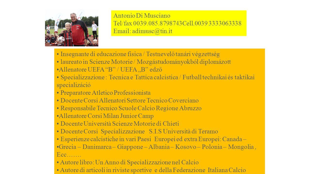 """Antonio Di Musciano Tel/fax 0039.085.8798743Cell.0039 3333063338 Email: adimusc@tin.it Insegnante di educazione fisica / Testnevelő tanári végzettség laureato in Scienze Motorie / Mozgástudományokból diplomázott Allenatore UEFA B / UEFA """"B edző Specializzazione : Tecnica e Tattica calcistica / Futball technikai és taktikai specializáció Preparatore Atletico Professionista Docente Corsi Allenatori Settore Tecnico Coverciano Responsabile Tecnico Scuole Calcio Regione Abruzzo Allenatore Corsi Milan Junior Camp Docente Università Scienze Motorie di Chieti Docente Corsi Specializzazione S.I.S Università di Teramo Esperienze calcistiche in vari Paesi Europei ed extra Europei: Canada – Grecia – Danimarca – Giappone – Albania – Kosovo – Polonia – Mongolia, Ecc……."""