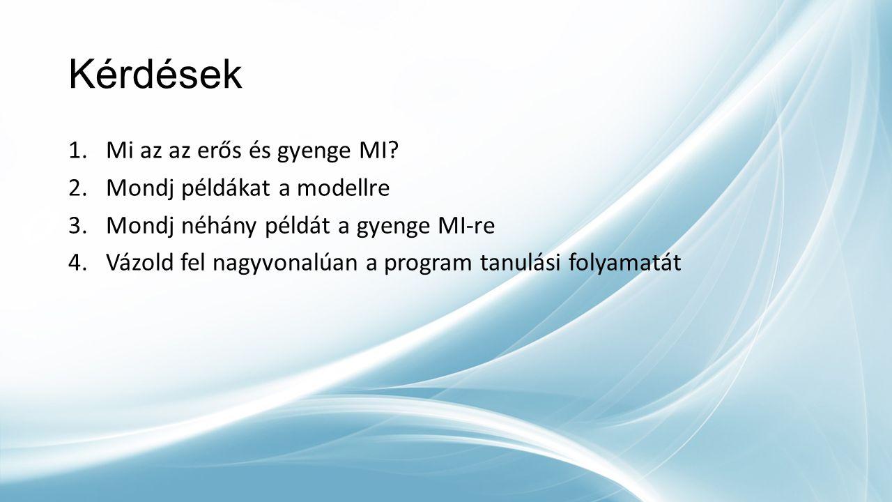 Kérdések 1.Mi az az erős és gyenge MI? 2.Mondj példákat a modellre 3.Mondj néhány példát a gyenge MI-re 4.Vázold fel nagyvonalúan a program tanulási f