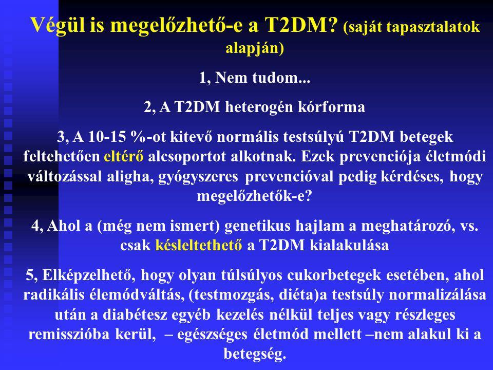 Végül is megelőzhető-e a T2DM? (saját tapasztalatok alapján) 1, Nem tudom... 2, A T2DM heterogén kórforma 3, A 10-15 %-ot kitevő normális testsúlyú T2