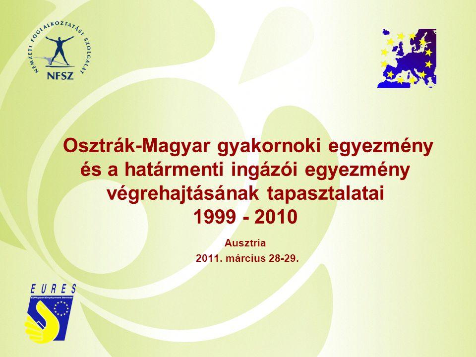 Osztrák-Magyar gyakornoki egyezmény és a határmenti ingázói egyezmény végrehajtásának tapasztalatai 1999 - 2010 Ausztria 2011. március 28-29.