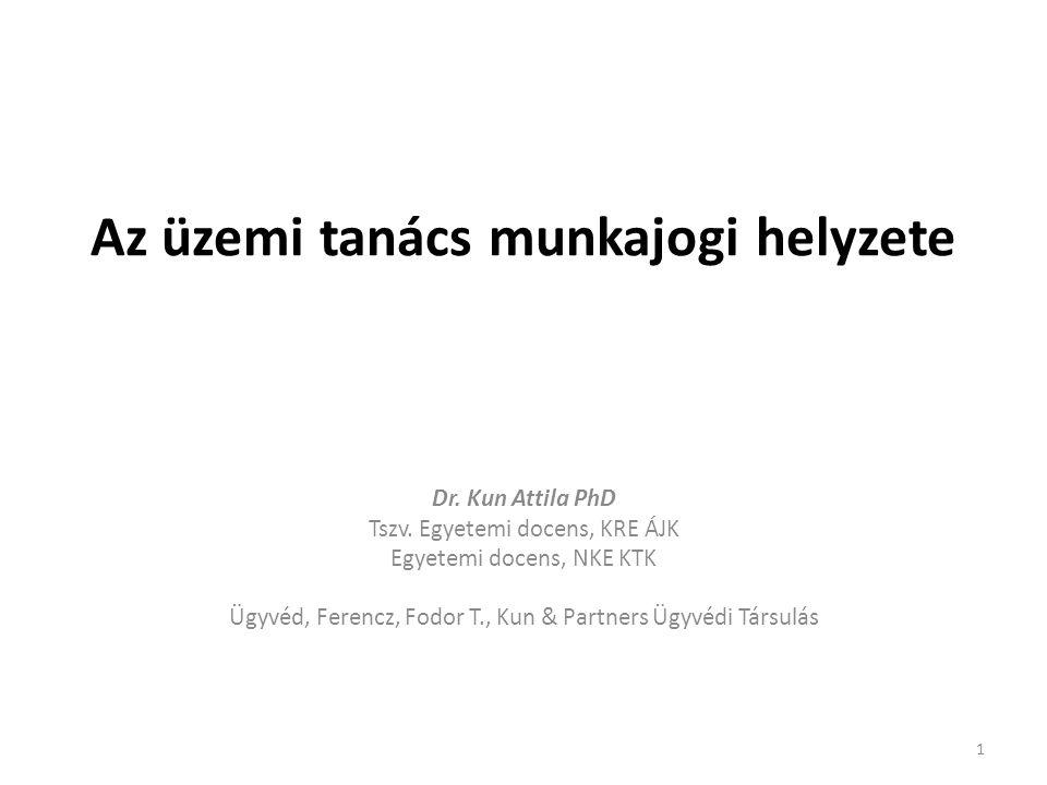 Az üzemi tanács munkajogi helyzete Dr. Kun Attila PhD Tszv. Egyetemi docens, KRE ÁJK Egyetemi docens, NKE KTK Ügyvéd, Ferencz, Fodor T., Kun & Partner