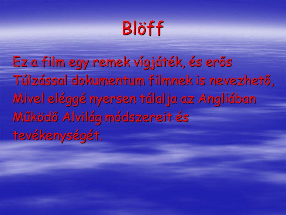 Blöff Ez a film egy remek vígjáték, és erős Túlzással dokumentum filmnek is nevezhető, Mivel eléggé nyersen tálalja az Angliában Működő Alvilág módszereit és tevékenységét.