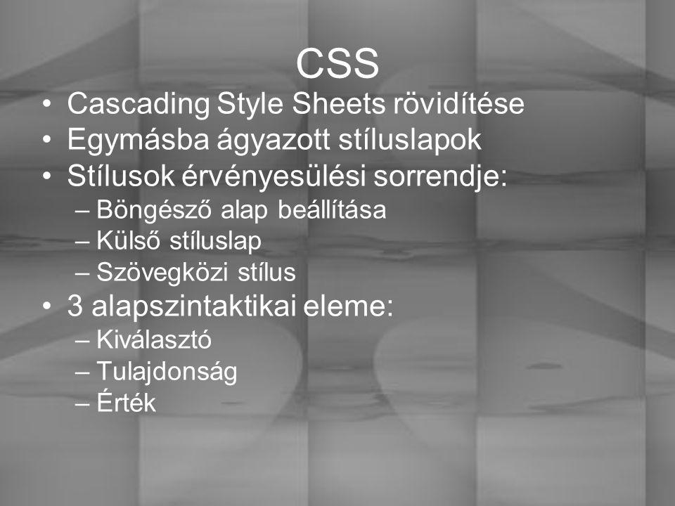 CSS Cascading Style Sheets rövidítése Egymásba ágyazott stíluslapok Stílusok érvényesülési sorrendje: –Böngésző alap beállítása –Külső stíluslap –Szövegközi stílus 3 alapszintaktikai eleme: –Kiválasztó –Tulajdonság –Érték