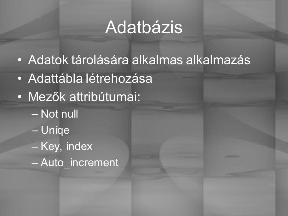 Adatbázis Adatok tárolására alkalmas alkalmazás Adattábla létrehozása Mezők attribútumai: –Not null –Uniqe –Key, index –Auto_increment