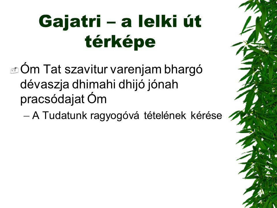 Gajatri – a lelki út térképe  Óm Tat szavitur varenjam bhargó dévaszja dhimahi dhijó jónah pracsódajat Óm –A Tudatunk ragyogóvá tételének kérése